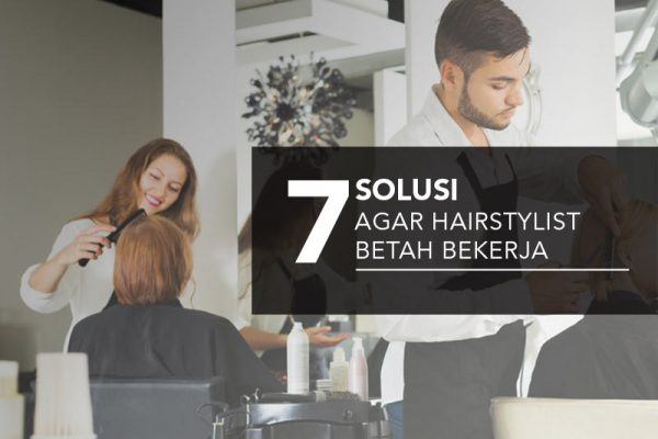 7 solusi agar hair stylist betah bekerja
